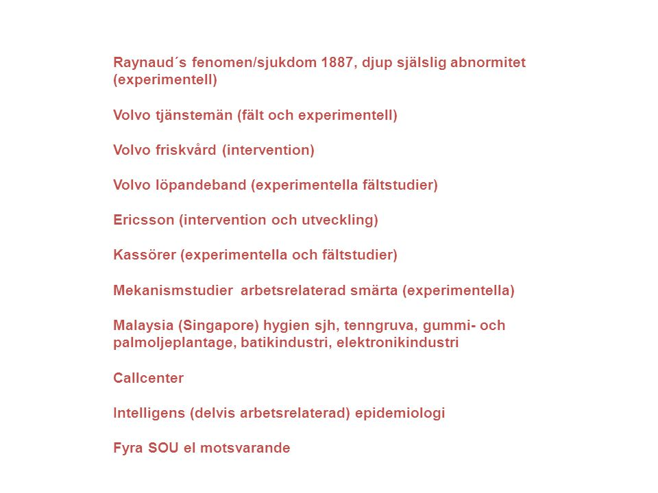 Raynaud´s fenomen/sjukdom 1887, djup själslig abnormitet (experimentell) Volvo tjänstemän (fält och experimentell) Volvo friskvård (intervention) Volvo löpandeband (experimentella fältstudier) Ericsson (intervention och utveckling) Kassörer (experimentella och fältstudier) Mekanismstudier arbetsrelaterad smärta (experimentella) Malaysia (Singapore) hygien sjh, tenngruva, gummi- och palmoljeplantage, batikindustri, elektronikindustri Callcenter Intelligens (delvis arbetsrelaterad) epidemiologi Fyra SOU el motsvarande