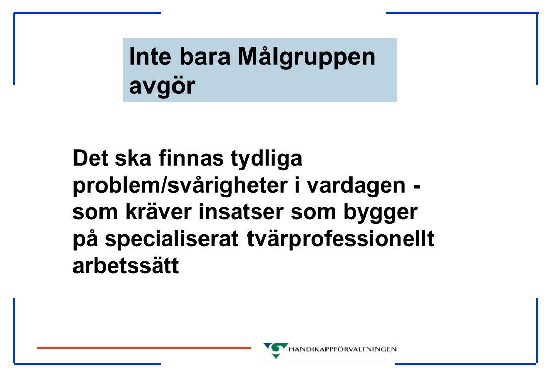 Inte bara Målgruppen avgör Det ska finnas tydliga problem/svårigheter i vardagen - som kräver insatser som bygger på specialiserat tvärprofessionellt