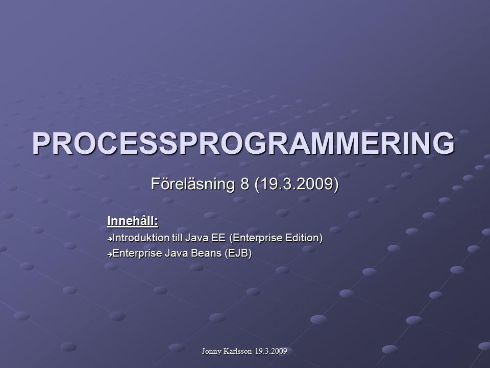 Jonny Karlsson 19.3.2009 PROCESSPROGRAMMERING Föreläsning 8 (19.3.2009) Innehåll:  Introduktion till Java EE (Enterprise Edition)  Enterprise Java Beans (EJB)