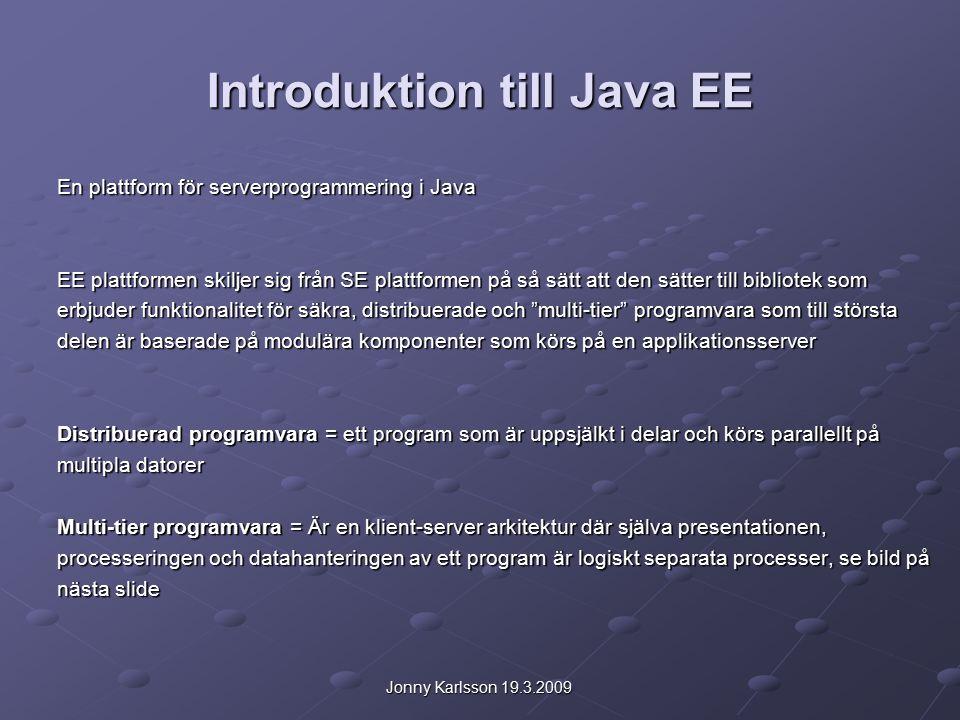 Jonny Karlsson 19.3.2009 Introduktion till Java EE En plattform för serverprogrammering i Java EE plattformen skiljer sig från SE plattformen på så sätt att den sätter till bibliotek som erbjuder funktionalitet för säkra, distribuerade och multi-tier programvara som till största delen är baserade på modulära komponenter som körs på en applikationsserver Distribuerad programvara = ett program som är uppsjälkt i delar och körs parallellt på multipla datorer Multi-tier programvara = Är en klient-server arkitektur där själva presentationen, processeringen och datahanteringen av ett program är logiskt separata processer, se bild på nästa slide