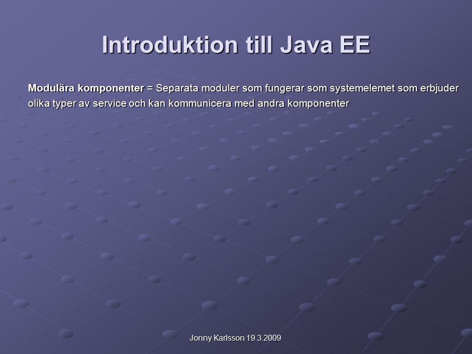 Jonny Karlsson 19.3.2009 Introduktion till Java EE Inkluderar flera API specifikationer: JDBC (Java Database Connectivity) – definierar hur klienter kommunicerar med en db JDBC (Java Database Connectivity) – definierar hur klienter kommunicerar med en db RMI (Remote Method Invocation) – Metodanrop över nätverk RMI (Remote Method Invocation) – Metodanrop över nätverk E-mail E-mail JMS (Java Message Service) – Distribuering av meddelanden mellan två eller flere klient.
