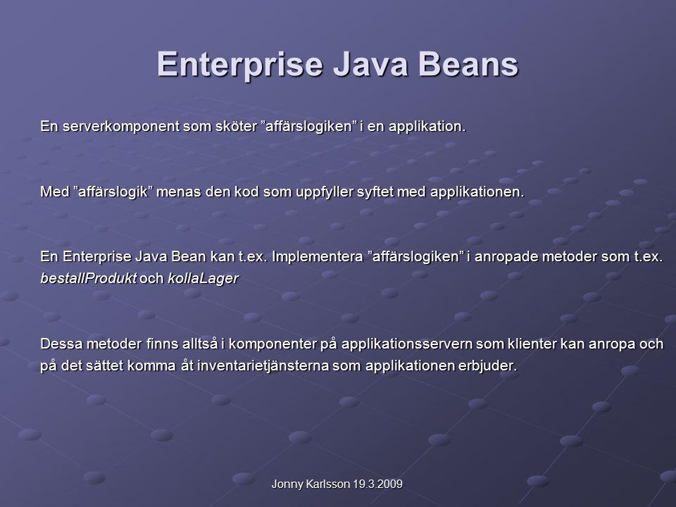 Jonny Karlsson 19.3.2009 Fördelar med Enterprise Beans Enterprise beans förenklar utvecklingen av storskaliga distribuerade applikationer på många Sätt: EJB containtern på applikationsservern sköter om alla möjliga system-nivå tjänster som behövs för en bean på det sättet kan en Bean utvekclare koncentrera sej på att lösa själva affärsproblemet EJB containtern på applikationsservern sköter om alla möjliga system-nivå tjänster som behövs för en bean på det sättet kan en Bean utvekclare koncentrera sej på att lösa själva affärsproblemet Eftersom bönorna i stället för själva klienten innehåller själva programlogiken kan klientutvecklaren fokusera på själva gränssnittet i stället för att behöva bry sej om att koda rutiner för åtkomst till databaser odyl.