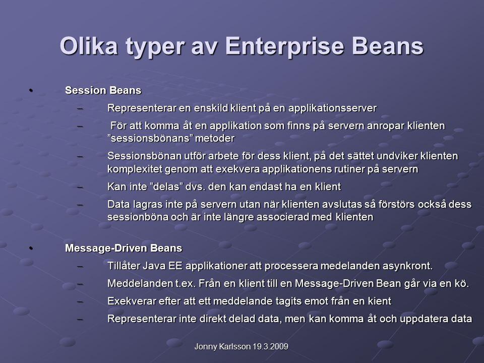 Jonny Karlsson 19.3.2009 Olika typer av Enterprise Beans Session Beans Session Beans – Representerar en enskild klient på en applikationsserver – För att komma åt en applikation som finns på servern anropar klienten sessionsbönans metoder – Sessionsbönan utför arbete för dess klient, på det sättet undviker klienten komplexitet genom att exekvera applikationens rutiner på servern – Kan inte delas dvs.