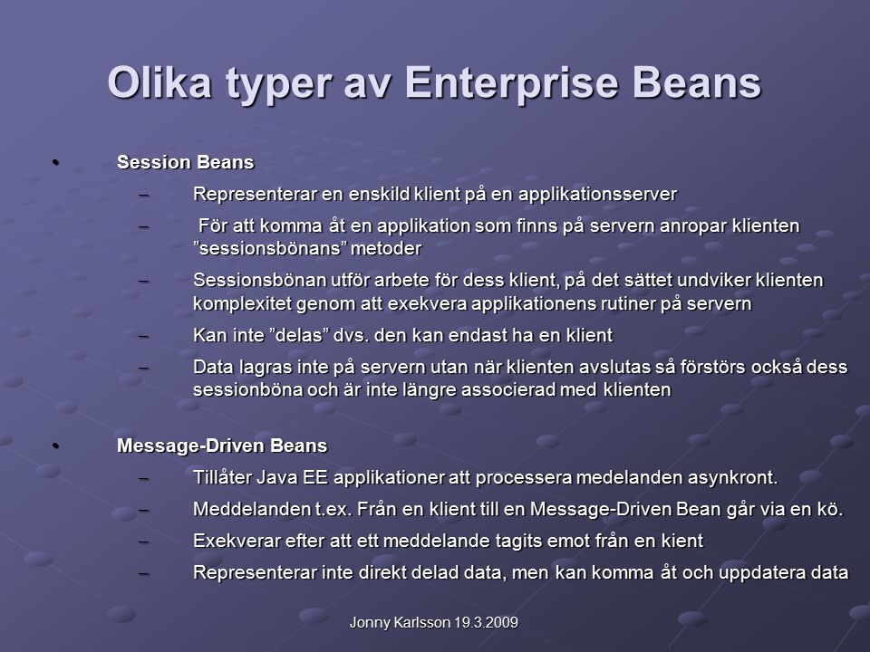 Jonny Karlsson 19.3.2009 Läs mera om Enterprise Beans Teori och exempel http://72.5.124.55/javaee/5/docs/tutorial/doc/bnblr.html http://72.5.124.55/javaee/5/docs/tutorial/doc/bnblr.html http://72.5.124.55/javaee/5/docs/tutorial/doc/bnblr.html EJB programmering i NetBeans 6.5 IDE http://www.netbeans.org/kb/60/javaee/ejb30.html http://www.netbeans.org/kb/60/javaee/ejb30.html http://www.netbeans.org/kb/60/javaee/ejb30.html