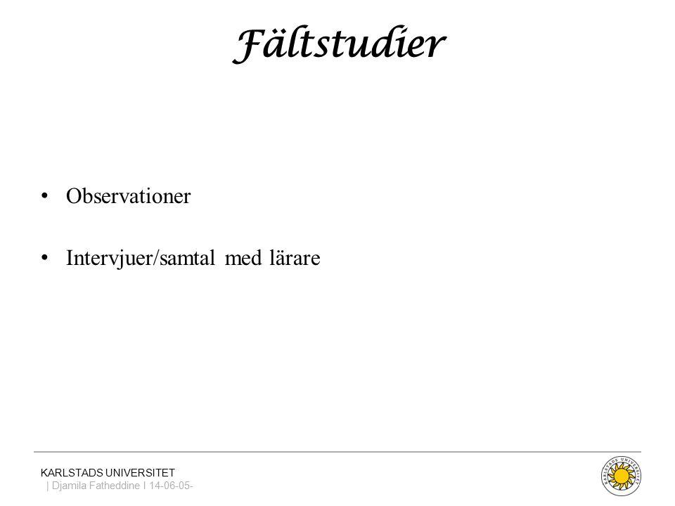 KARLSTADS UNIVERSITET | Djamila Fatheddine I 14-06-05- Fältstudier Observationer Intervjuer/samtal med lärare