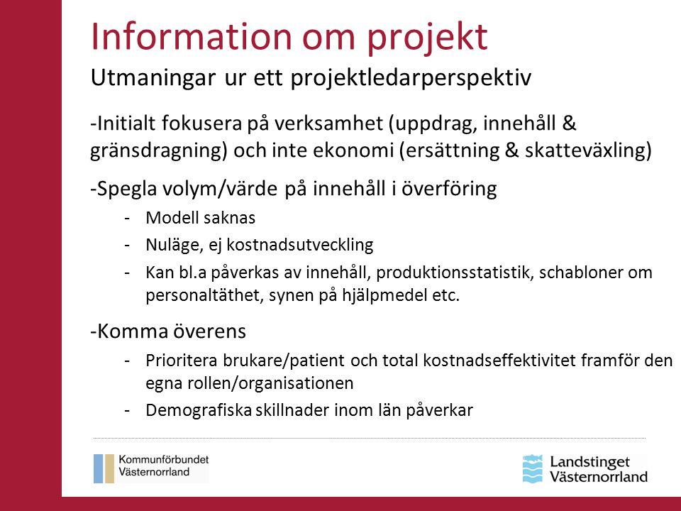 Information om projekt Utmaningar ur ett projektledarperspektiv -Initialt fokusera på verksamhet (uppdrag, innehåll & gränsdragning) och inte ekonomi (ersättning & skatteväxling) -Spegla volym/värde på innehåll i överföring -Modell saknas -Nuläge, ej kostnadsutveckling -Kan bl.a påverkas av innehåll, produktionsstatistik, schabloner om personaltäthet, synen på hjälpmedel etc.
