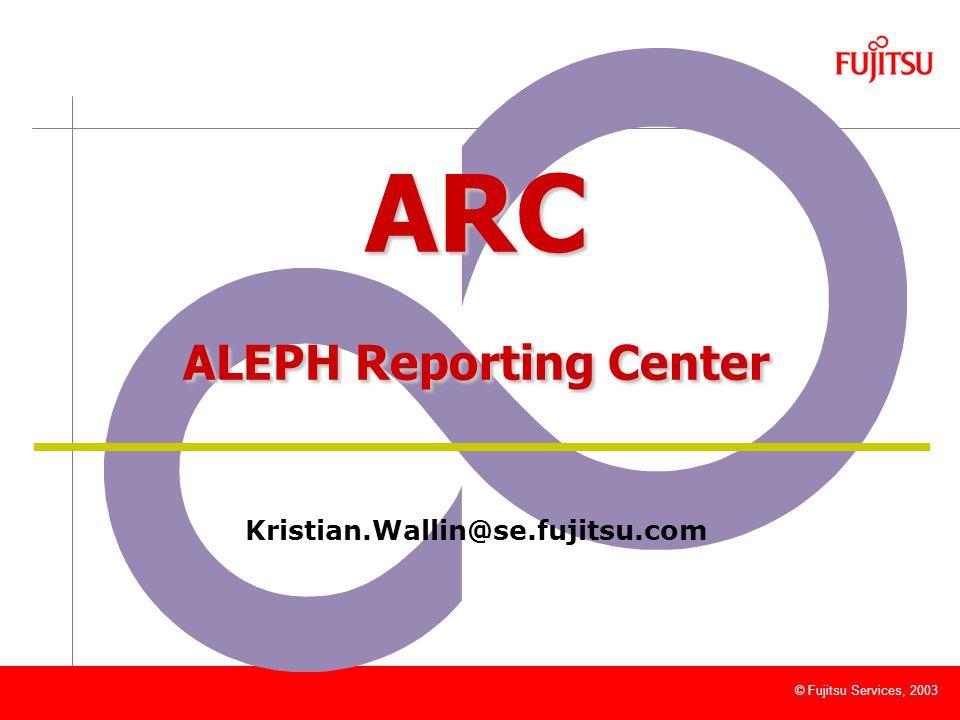 © Fujitsu Services, 2003 ARC ALEPH Reporting Center Kristian.Wallin@se.fujitsu.com