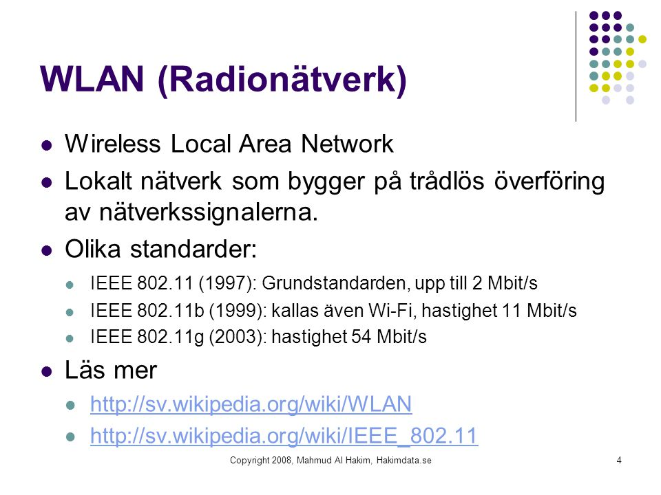 WLAN (Radionätverk) Wireless Local Area Network Lokalt nätverk som bygger på trådlös överföring av nätverkssignalerna. Olika standarder: IEEE 802.11 (