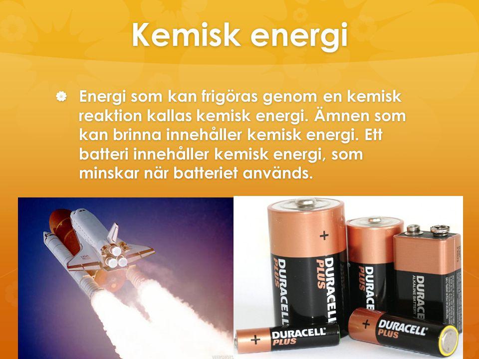 Kemisk energi  Energi som kan frigöras genom en kemisk reaktion kallas kemisk energi. Ämnen som kan brinna innehåller kemisk energi. Ett batteri inne
