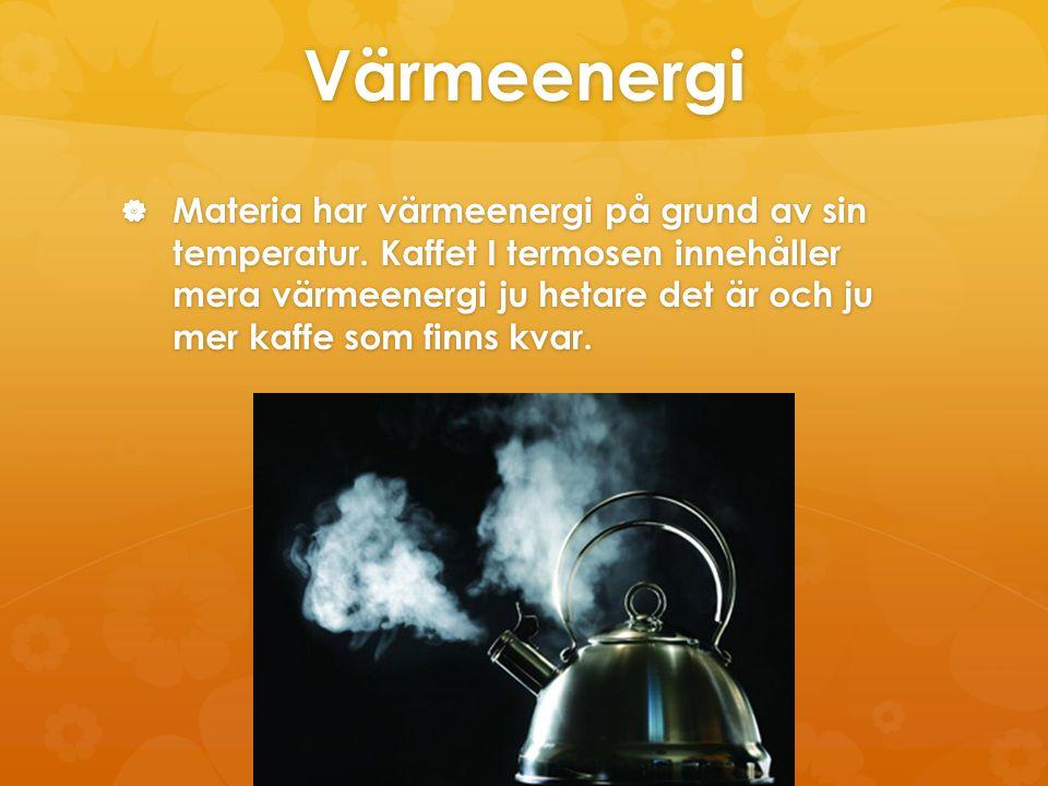 Värmeenergi  Materia har värmeenergi på grund av sin temperatur. Kaffet I termosen innehåller mera värmeenergi ju hetare det är och ju mer kaffe som