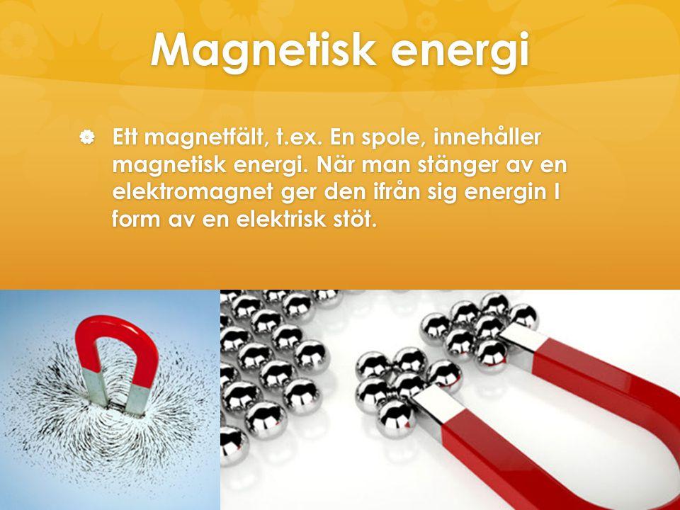 Magnetisk energi  Ett magnetfält, t.ex. En spole, innehåller magnetisk energi. När man stänger av en elektromagnet ger den ifrån sig energin I form a