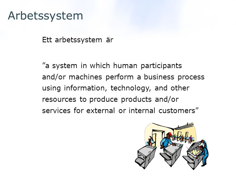 Arbetssystem Participants people who perform the business process Information information used by participants in doing work Technology hardware, software, etc.