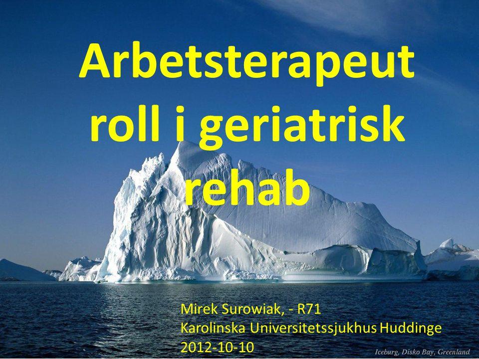 Arbetsterapeut roll i geriatrisk rehab Mirek Surowiak, - R71 Karolinska Universitetssjukhus Huddinge 2012-10-10