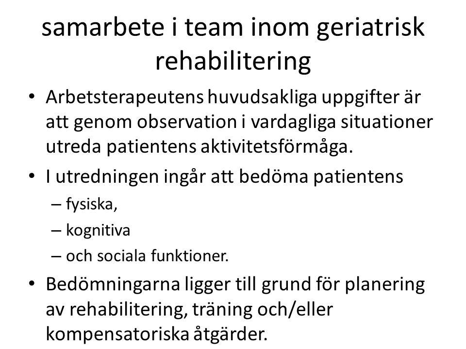 samarbete i team inom geriatrisk rehabilitering Arbetsterapeutens huvudsakliga uppgifter är att genom observation i vardagliga situationer utreda pati