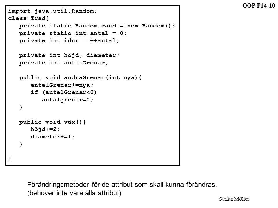 OOP F14:10 Stefan Möller import java.util.Random; class Trad{ private static Random rand = new Random(); private static int antal = 0; private int idnr = ++antal; private int höjd, diameter; private int antalGrenar; public void ändraGrenar(int nya){ antalGrenar+=nya; if (antalGrenar<0) antalgrenar=0; } public void väx(){ höjd+=2; diameter+=1; } Förändringsmetoder för de attribut som skall kunna förändras.