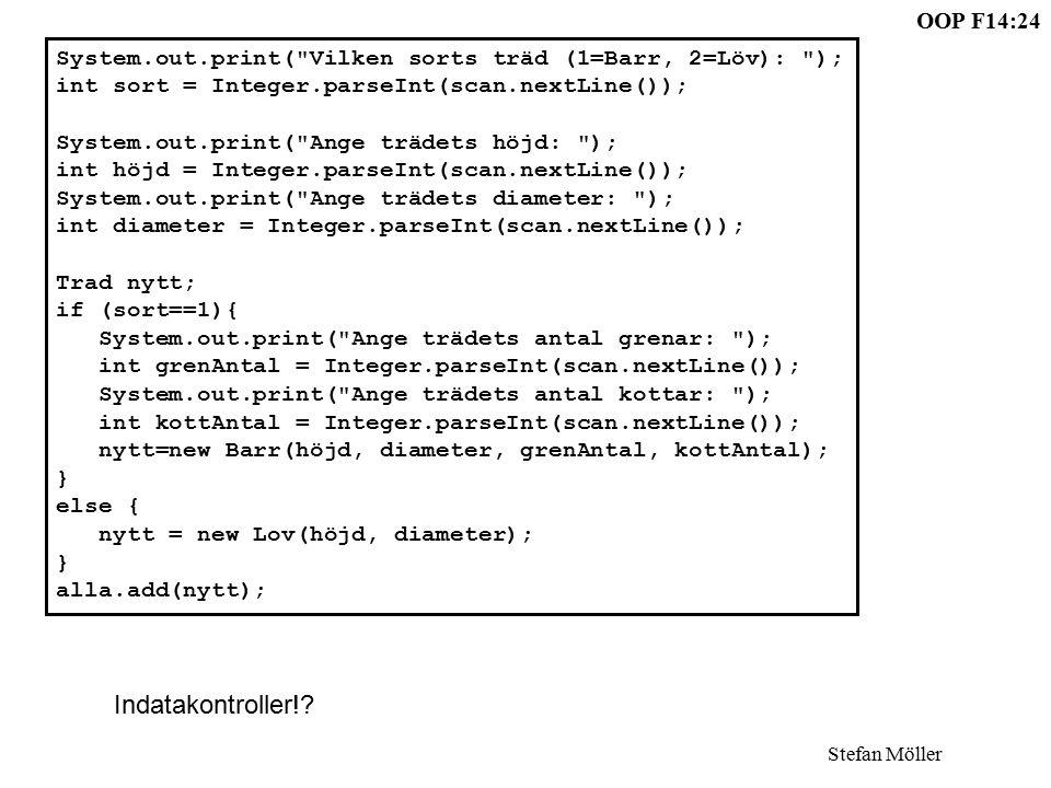 OOP F14:24 Stefan Möller System.out.print( Vilken sorts träd (1=Barr, 2=Löv): ); int sort = Integer.parseInt(scan.nextLine()); System.out.print( Ange trädets höjd: ); int höjd = Integer.parseInt(scan.nextLine()); System.out.print( Ange trädets diameter: ); int diameter = Integer.parseInt(scan.nextLine()); Trad nytt; if (sort==1){ System.out.print( Ange trädets antal grenar: ); int grenAntal = Integer.parseInt(scan.nextLine()); System.out.print( Ange trädets antal kottar: ); int kottAntal = Integer.parseInt(scan.nextLine()); nytt=new Barr(höjd, diameter, grenAntal, kottAntal); } else { nytt = new Lov(höjd, diameter); } alla.add(nytt); Indatakontroller!