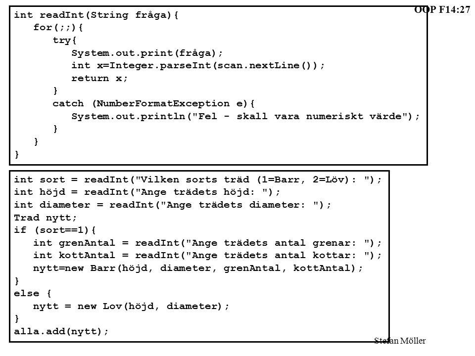 OOP F14:27 Stefan Möller int readInt(String fråga){ for(;;){ try{ System.out.print(fråga); int x=Integer.parseInt(scan.nextLine()); return x; } catch (NumberFormatException e){ System.out.println( Fel - skall vara numeriskt värde ); } int sort = readInt( Vilken sorts träd (1=Barr, 2=Löv): ); int höjd = readInt( Ange trädets höjd: ); int diameter = readInt( Ange trädets diameter: ); Trad nytt; if (sort==1){ int grenAntal = readInt( Ange trädets antal grenar: ); int kottAntal = readInt( Ange trädets antal kottar: ); nytt=new Barr(höjd, diameter, grenAntal, kottAntal); } else { nytt = new Lov(höjd, diameter); } alla.add(nytt);