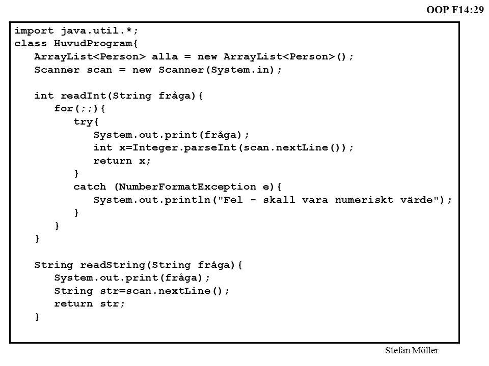 OOP F14:29 Stefan Möller import java.util.*; class HuvudProgram{ ArrayList alla = new ArrayList (); Scanner scan = new Scanner(System.in); int readInt(String fråga){ for(;;){ try{ System.out.print(fråga); int x=Integer.parseInt(scan.nextLine()); return x; } catch (NumberFormatException e){ System.out.println( Fel - skall vara numeriskt värde ); } String readString(String fråga){ System.out.print(fråga); String str=scan.nextLine(); return str; }