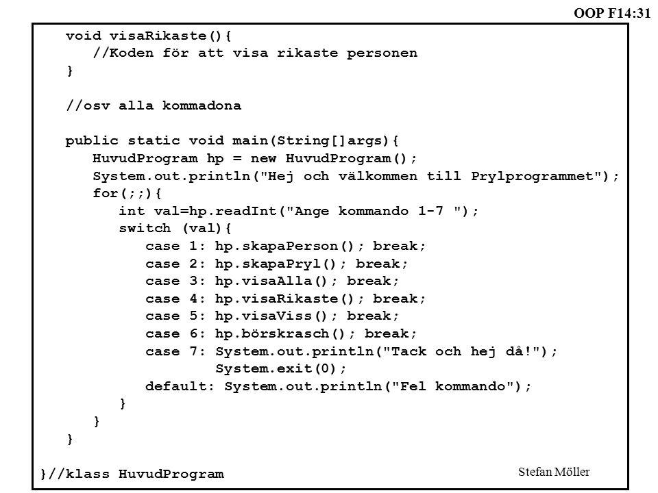 OOP F14:31 Stefan Möller void visaRikaste(){ //Koden för att visa rikaste personen } //osv alla kommadona public static void main(String[]args){ HuvudProgram hp = new HuvudProgram(); System.out.println( Hej och välkommen till Prylprogrammet ); for(;;){ int val=hp.readInt( Ange kommando 1-7 ); switch (val){ case 1: hp.skapaPerson(); break; case 2: hp.skapaPryl(); break; case 3: hp.visaAlla(); break; case 4: hp.visaRikaste(); break; case 5: hp.visaViss(); break; case 6: hp.börskrasch(); break; case 7: System.out.println( Tack och hej då! ); System.exit(0); default: System.out.println( Fel kommando ); } }//klass HuvudProgram