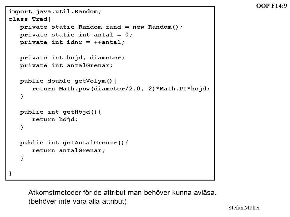 OOP F14:9 Stefan Möller import java.util.Random; class Trad{ private static Random rand = new Random(); private static int antal = 0; private int idnr = ++antal; private int höjd, diameter; private int antalGrenar; public double getVolym(){ return Math.pow(diameter/2.0, 2)*Math.PI*höjd; } public int getHöjd(){ return höjd; } public int getAntalGrenar(){ return antalGrenar; } Åtkomstmetoder för de attribut man behöver kunna avläsa.