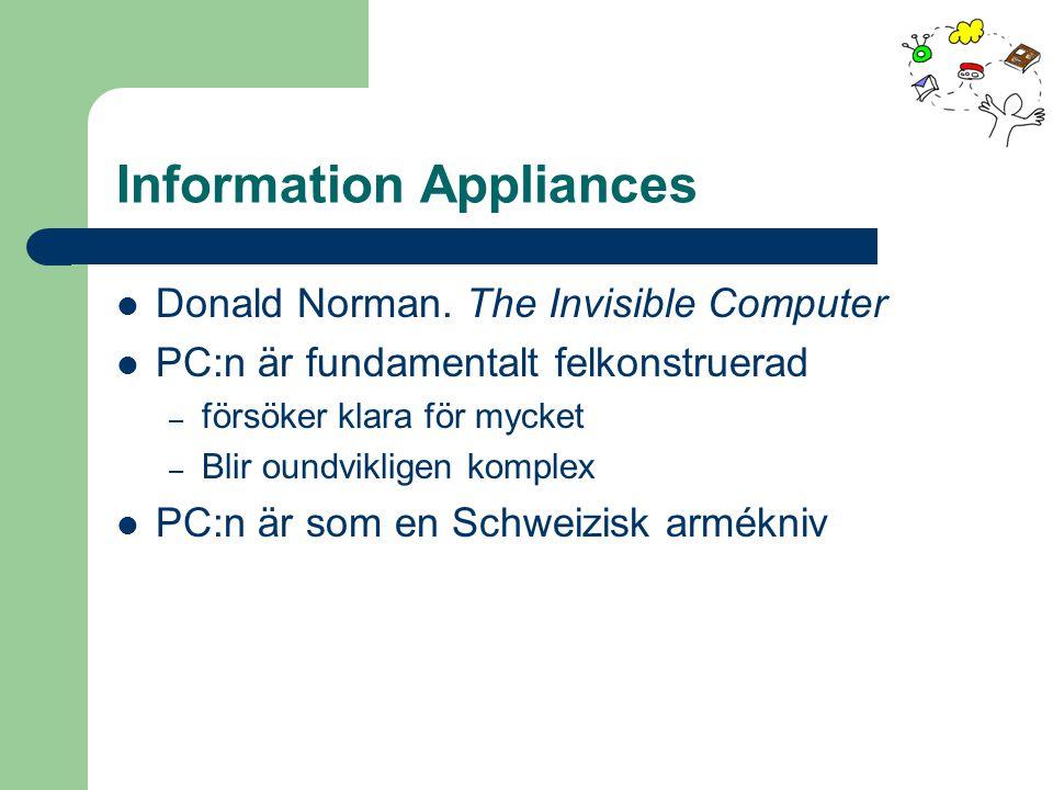 Information Appliances Donald Norman. The Invisible Computer PC:n är fundamentalt felkonstruerad – försöker klara för mycket – Blir oundvikligen kompl