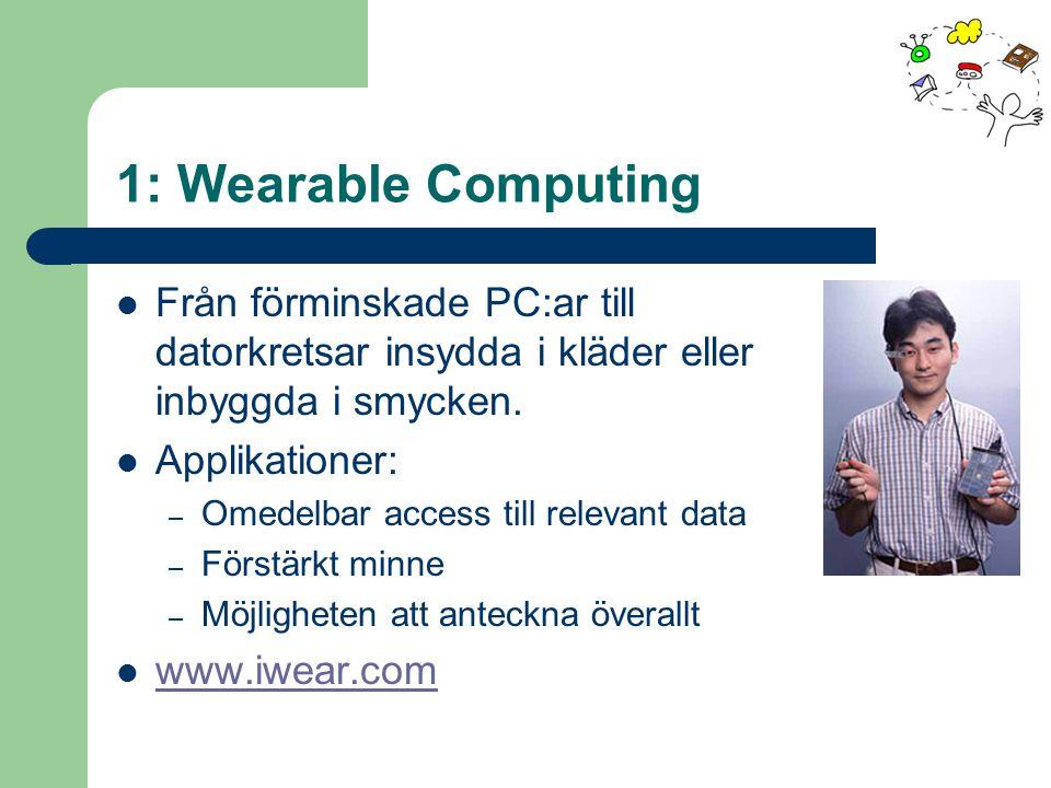 1: Wearable Computing Från förminskade PC:ar till datorkretsar insydda i kläder eller inbyggda i smycken. Applikationer: – Omedelbar access till relev