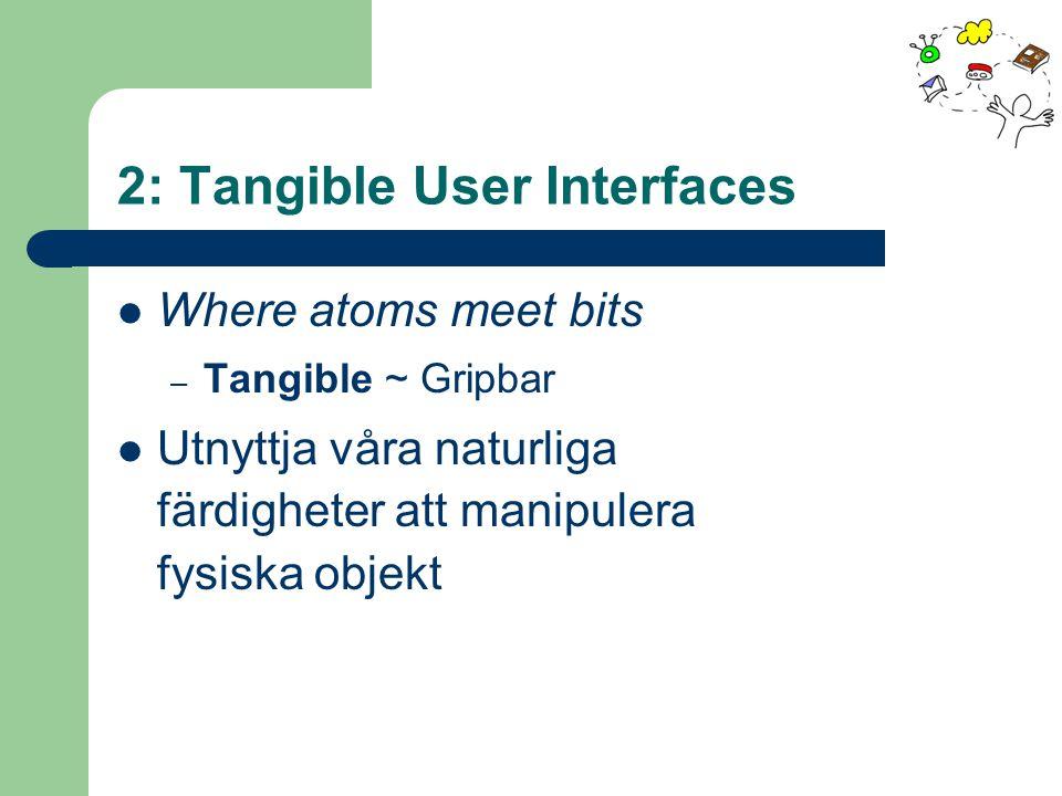 2: Tangible User Interfaces Where atoms meet bits – Tangible ~ Gripbar Utnyttja våra naturliga färdigheter att manipulera fysiska objekt