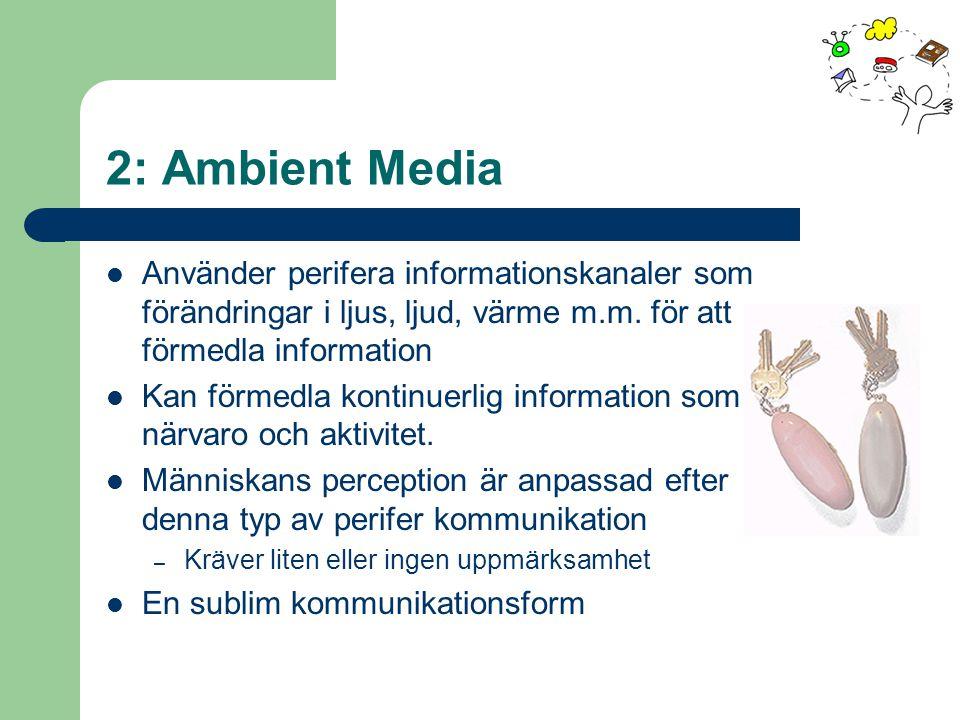 2: Ambient Media Använder perifera informationskanaler som förändringar i ljus, ljud, värme m.m. för att förmedla information Kan förmedla kontinuerli