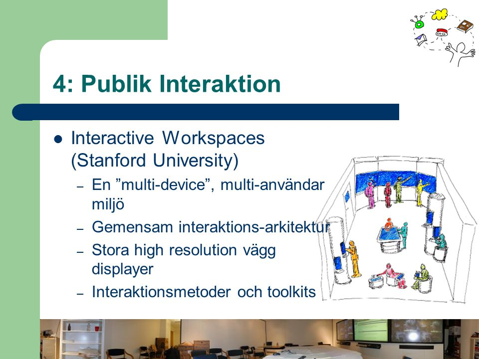 4: Publik Interaktion Interactive Workspaces (Stanford University) – En multi-device , multi-användar miljö – Gemensam interaktions-arkitektur – Stora high resolution vägg displayer – Interaktionsmetoder och toolkits
