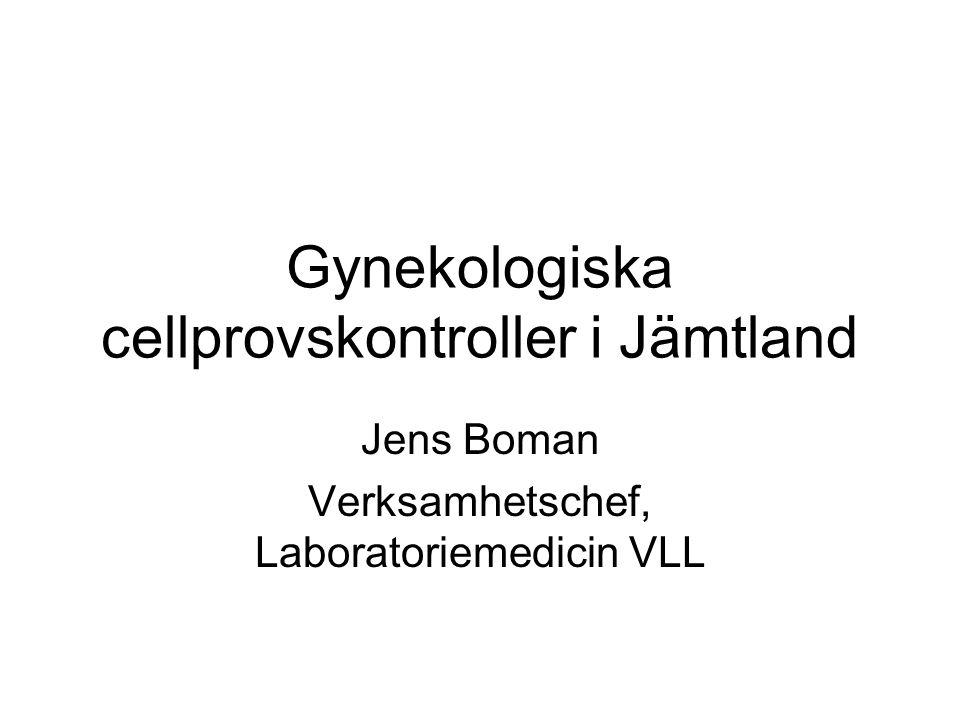 Gynekologiska cellprovskontroller i Jämtland Jens Boman Verksamhetschef, Laboratoriemedicin VLL