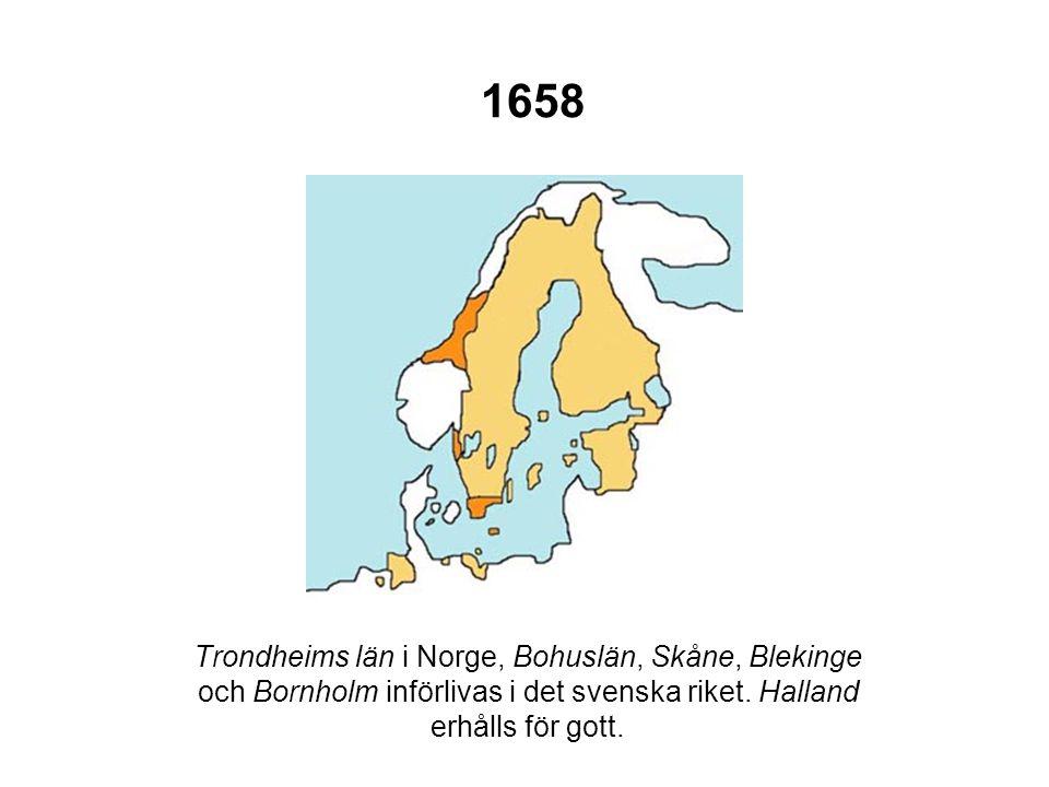 1658 Trondheims län i Norge, Bohuslän, Skåne, Blekinge och Bornholm införlivas i det svenska riket. Halland erhålls för gott.