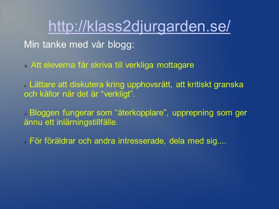 http://klass2djurgarden.se/ Min tanke med vår blogg:  Att eleverna får skriva till verkliga mottagare  Lättare att diskutera kring upphovsrätt, att kritiskt granska och källor när det är verkligt .
