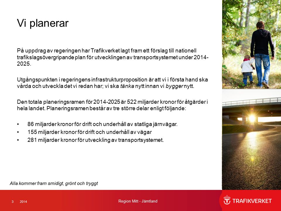 32014 Region Mitt - Jämtland Vi planerar På uppdrag av regeringen har Trafikverket lagt fram ett förslag till nationell trafikslagsövergripande plan för utvecklingen av transportsystemet under 2014- 2025.