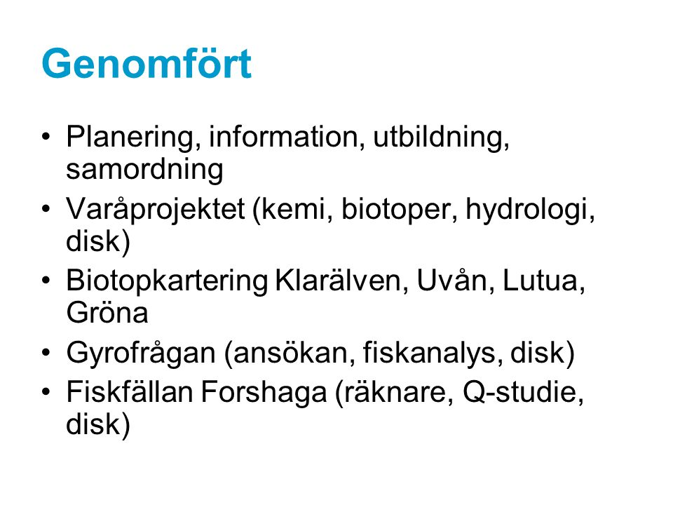 Genomfört Provfiskeundersökningar (nät, båt, vad) Lekfiskpejling (Klarälven) Smoltfällor (Skåre, Munkfors) Tappning i timmerrännor för ökad smoltöverlevnad Önskemål om förlängd tid för avelsfiske / upptransport Genetikprojektet (fenklippning K-lax) Ny Webbsida www.vänerlaxensfriagång.se
