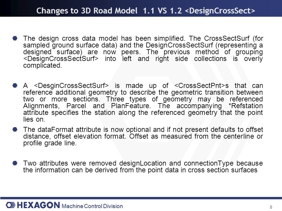 Machine Control Division 8 Changes to 3D Road Model 1.1 VS 1.2  The design cross data model has been simplified. The CrossSectSurf (for sampled groun