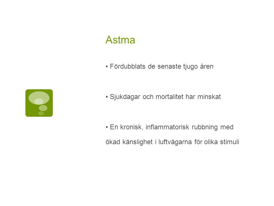 Astma Fördubblats de senaste tjugo åren Sjukdagar och mortalitet har minskat En kronisk, inflammatorisk rubbning med ökad känslighet i luftvägarna för olika stimuli