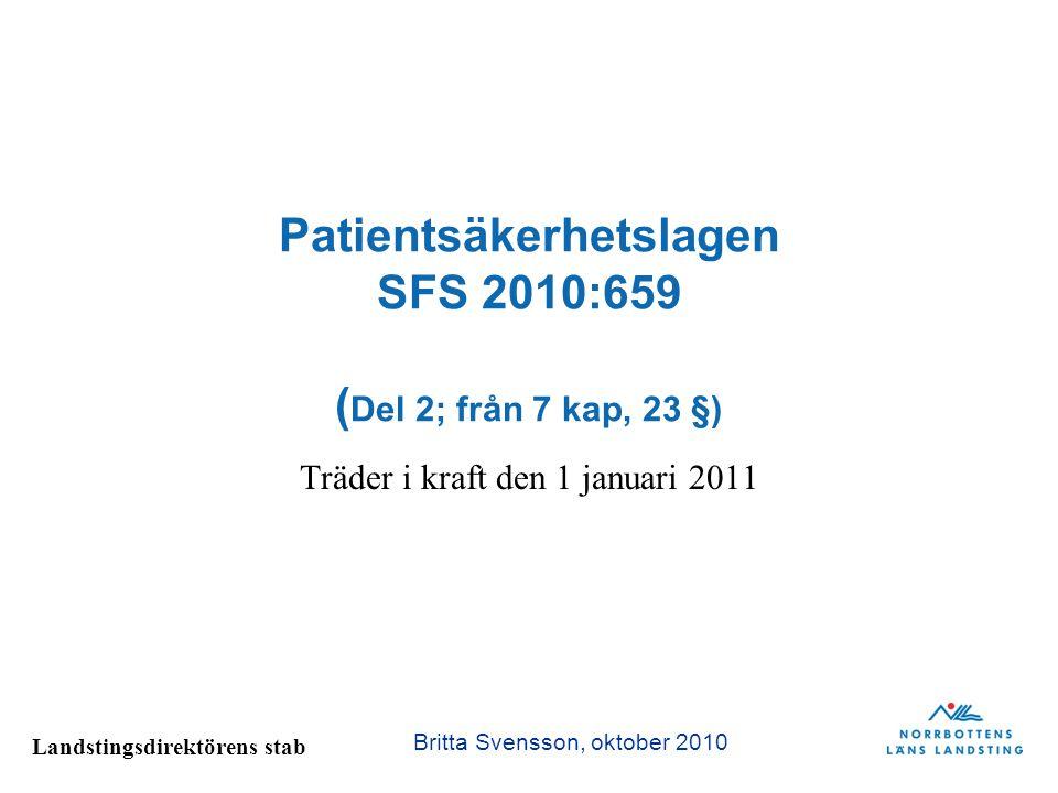 Landstingsdirektörens stab Patientsäkerhetslagen SFS 2010:659 ( Del 2; från 7 kap, 23 §) Träder i kraft den 1 januari 2011 Britta Svensson, oktober 20