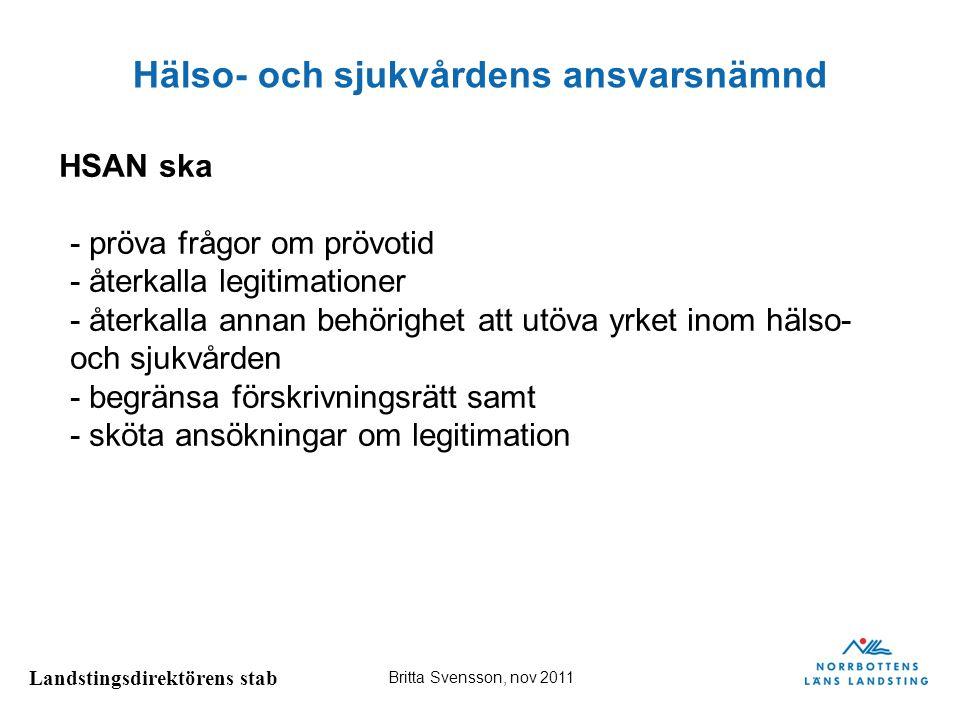 Landstingsdirektörens stab Britta Svensson, nov 2011 Hälso- och sjukvårdens ansvarsnämnd HSAN ska - pröva frågor om prövotid - återkalla legitimatione
