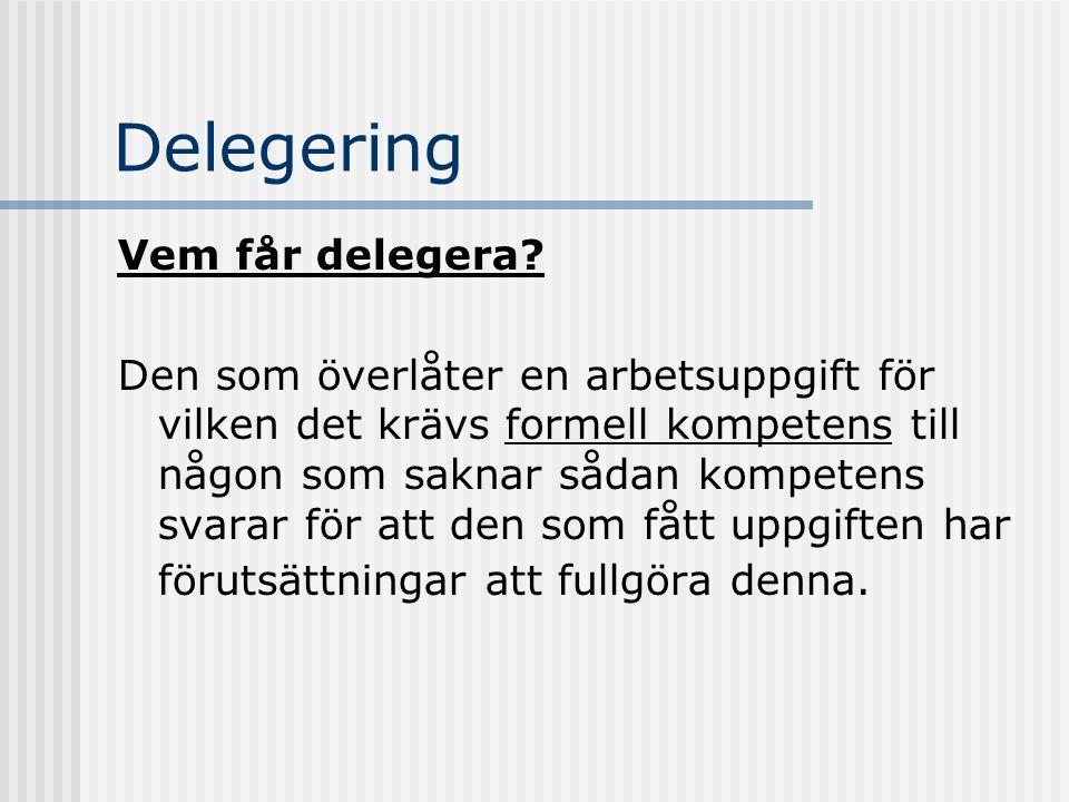Delegering Vem får delegera? Den som överlåter en arbetsuppgift för vilken det krävs formell kompetens till någon som saknar sådan kompetens svarar fö