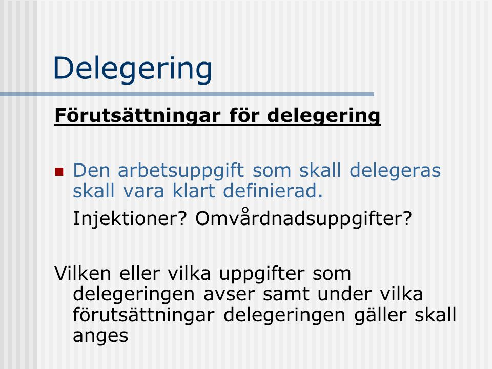 Delegering Förutsättningar för delegering Den arbetsuppgift som skall delegeras skall vara klart definierad. Injektioner? Omvårdnadsuppgifter? Vilken