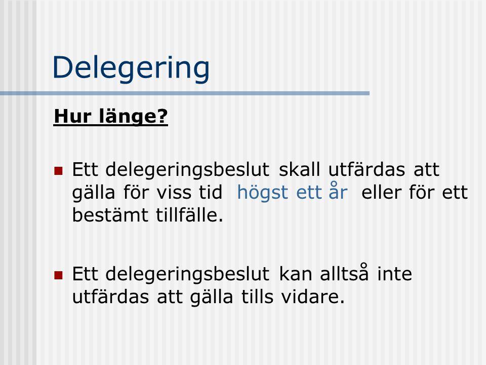 Delegering Hur länge? Ett delegeringsbeslut skall utfärdas att gälla för viss tid  högst ett år  eller för ett bestämt tillfälle. Ett delegeringsbes