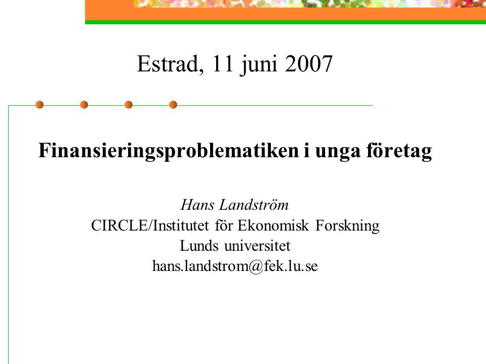 Estrad, 11 juni 2007 Finansieringsproblematiken i unga företag Hans Landström CIRCLE/Institutet för Ekonomisk Forskning Lunds universitet hans.landstrom@fek.lu.se
