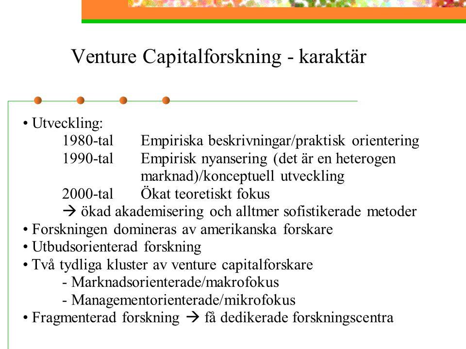 Venture Capitalforskning - karaktär Utveckling: 1980-talEmpiriska beskrivningar/praktisk orientering 1990-talEmpirisk nyansering (det är en heterogen marknad)/konceptuell utveckling 2000-talÖkat teoretiskt fokus  ökad akademisering och alltmer sofistikerade metoder Forskningen domineras av amerikanska forskare Utbudsorienterad forskning Två tydliga kluster av venture capitalforskare - Marknadsorienterade/makrofokus - Managementorienterade/mikrofokus Fragmenterad forskning  få dedikerade forskningscentra