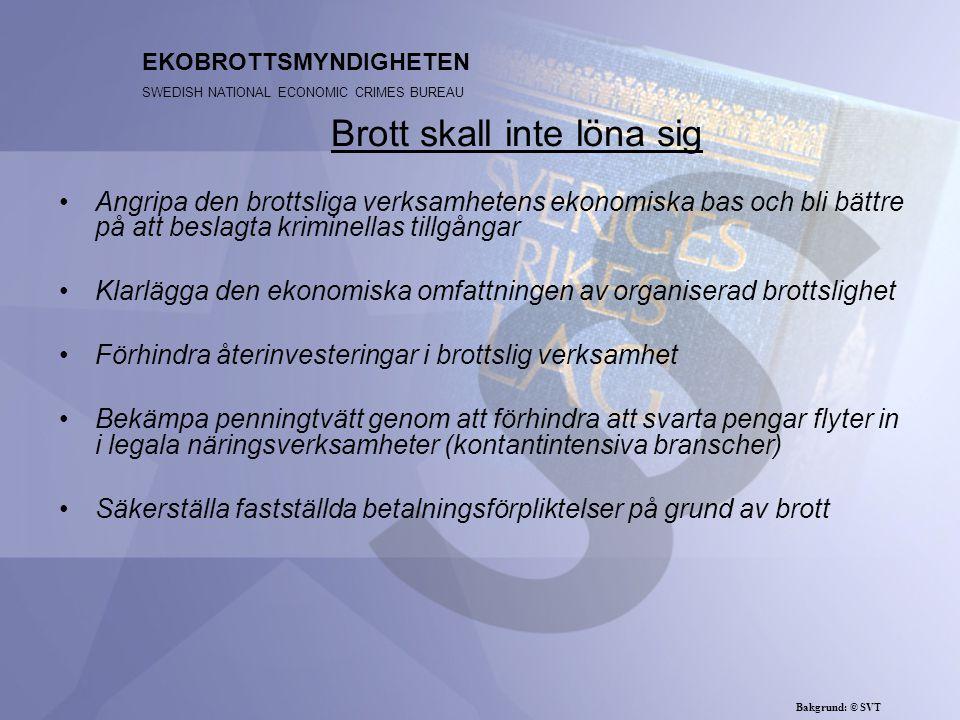 EKOBROTTSMYNDIGHETEN SWEDISH NATIONAL ECONOMIC CRIMES BUREAU Angripa den brottsliga verksamhetens ekonomiska bas och bli bättre på att beslagta kriminellas tillgångar Klarlägga den ekonomiska omfattningen av organiserad brottslighet Förhindra återinvesteringar i brottslig verksamhet Bekämpa penningtvätt genom att förhindra att svarta pengar flyter in i legala näringsverksamheter (kontantintensiva branscher) Säkerställa fastställda betalningsförpliktelser på grund av brott Brott skall inte löna sig Bakgrund: © SVT