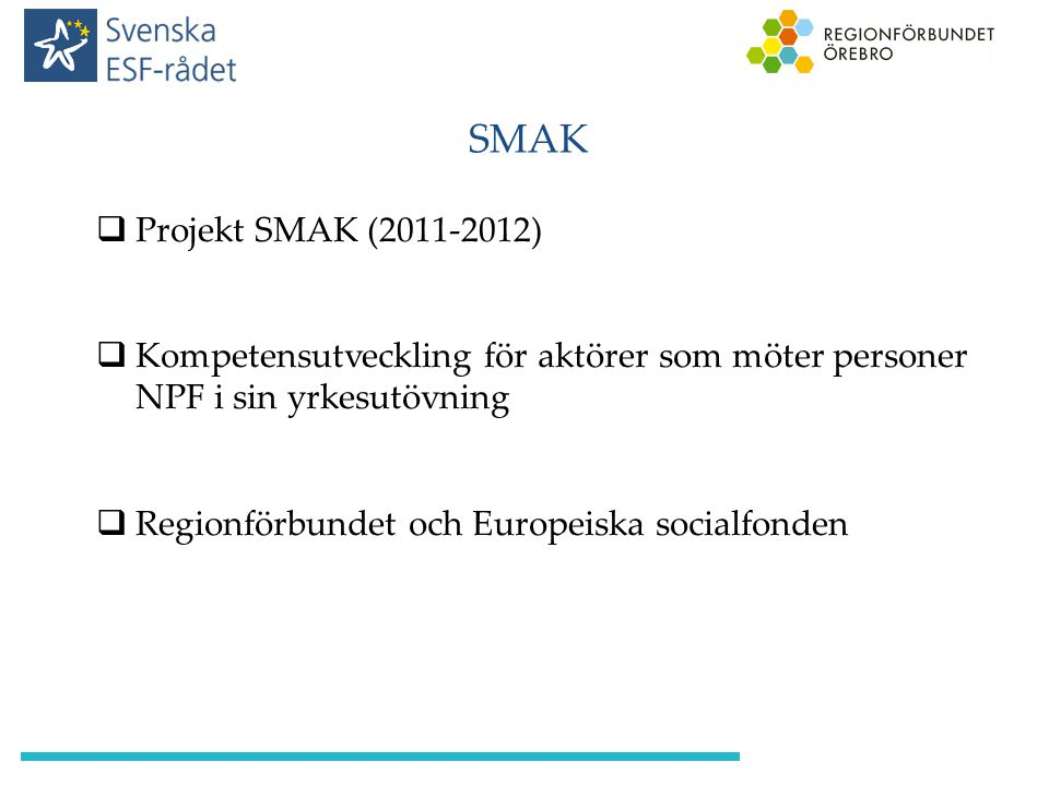 SMAK  Projekt SMAK (2011-2012)  Kompetensutveckling för aktörer som möter personer NPF i sin yrkesutövning  Regionförbundet och Europeiska socialfo
