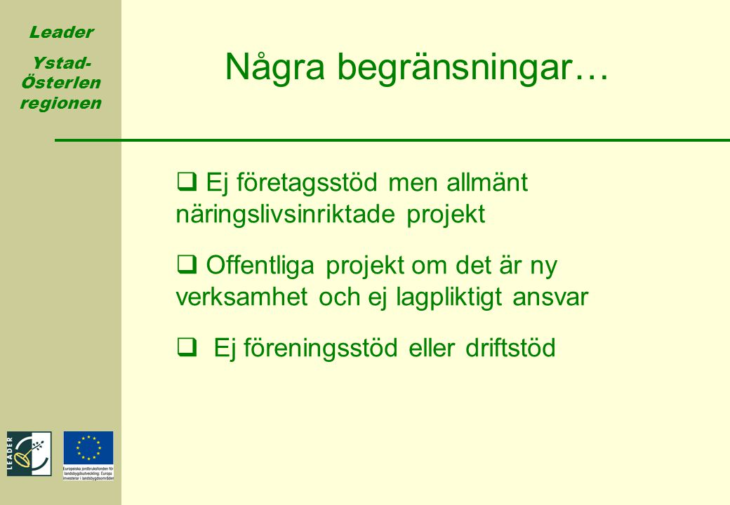 Leader Ystad- Österlen regionen Några begränsningar…  Ej företagsstöd men allmänt näringslivsinriktade projekt  Offentliga projekt om det är ny verk