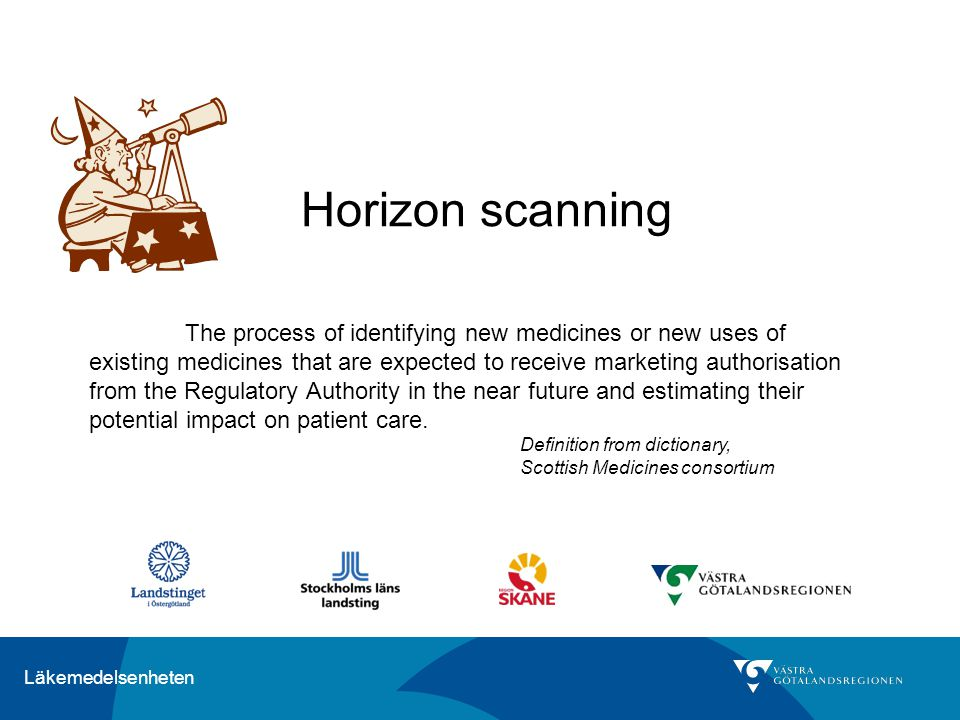 Läkemedelsenheten Horizon scanning The process of identifying new medicines or new uses of existing medicines that are expected to receive marketing a