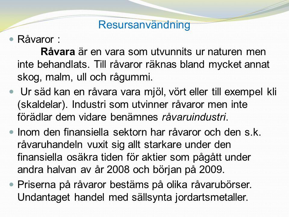 Resursanvändning Råvaror : Råvara är en vara som utvunnits ur naturen men inte behandlats. Till råvaror räknas bland mycket annat skog, malm, ull och