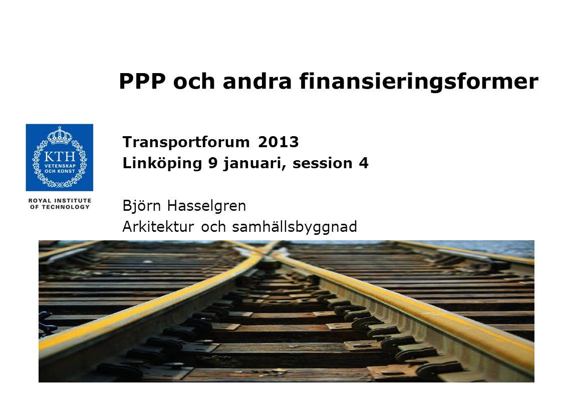 PPP och andra finansieringsformer Transportforum 2013 Linköping 9 januari, session 4 Björn Hasselgren Arkitektur och samhällsbyggnad