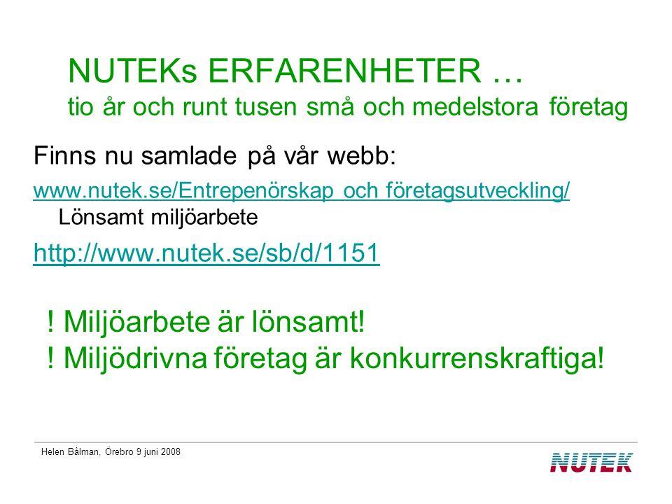 Helen Bålman, Örebro 9 juni 2008 NUTEKs ERFARENHETER … tio år och runt tusen små och medelstora företag Finns nu samlade på vår webb: www.nutek.se/Entrepenörskap och företagsutveckling/ www.nutek.se/Entrepenörskap och företagsutveckling/ Lönsamt miljöarbete http://www.nutek.se/sb/d/1151 .
